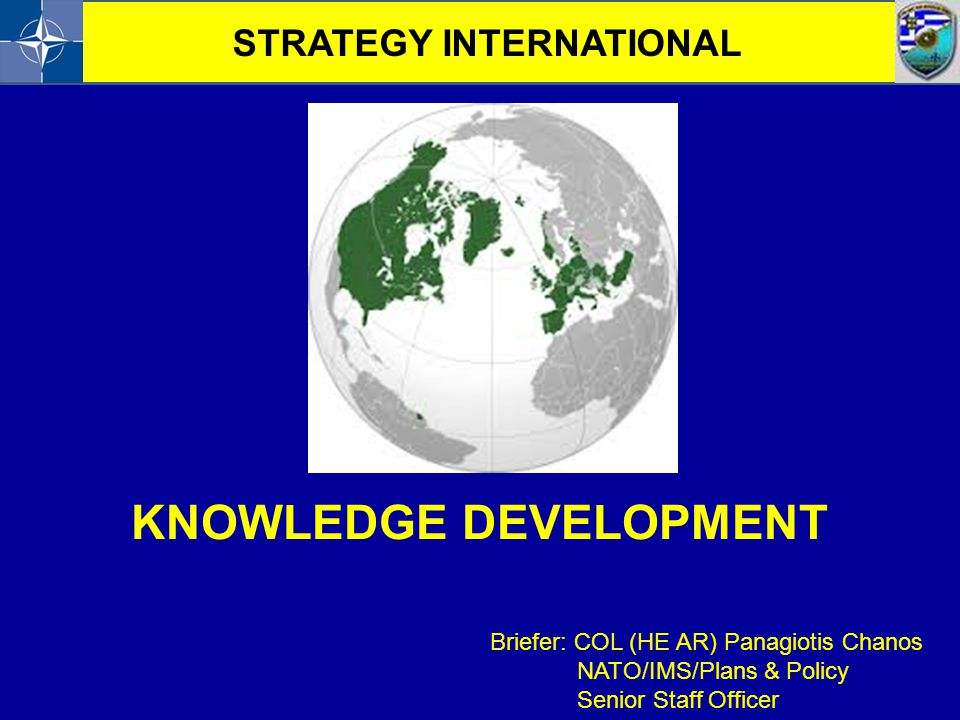 KNOWLEDGE DEVELOPMENT Briefer: COL (HE AR) Panagiotis Chanos NATO/IMS/Plans & Policy Senior Staff Officer STRATEGY INTERNATIONAL