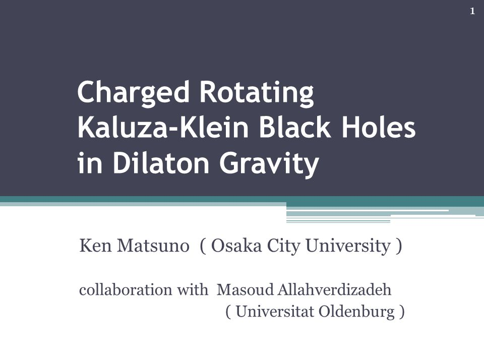 Charged Rotating Kaluza-Klein Black Holes in Dilaton Gravity Ken Matsuno ( Osaka City University ) collaboration with Masoud Allahverdizadeh ( Universitat Oldenburg ) 1