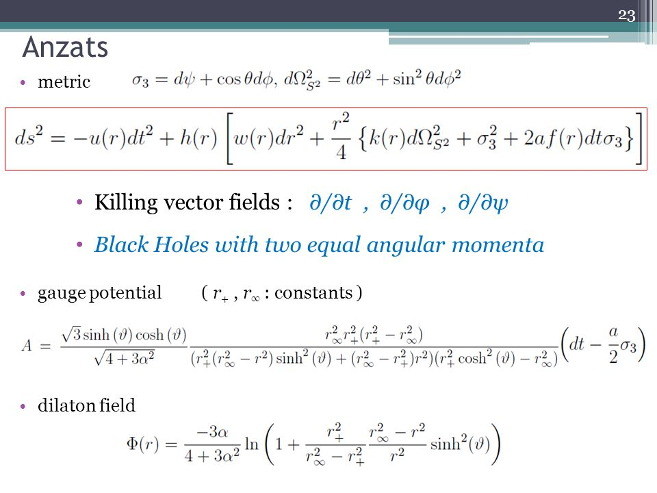 Anzats metric gauge potential ( r +, r ∞ : constants ) dilaton field 23 Killing vector fields : ∂/∂t, ∂/∂φ, ∂/∂ψ Black Holes with two equal angular momenta