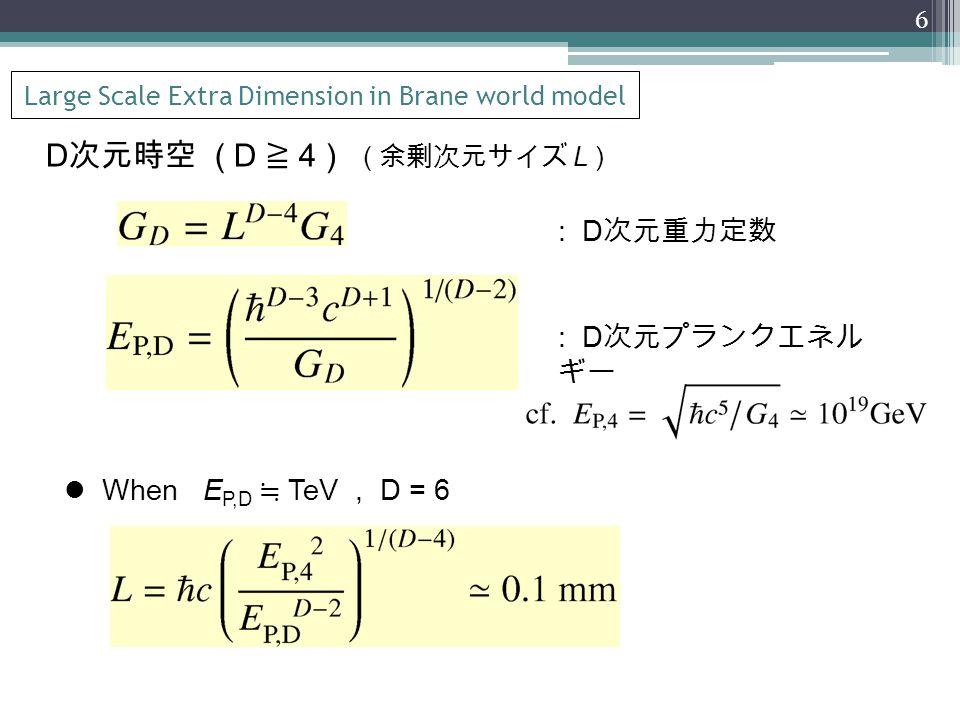 Large Scale Extra Dimension in Brane world model D 次元時空 ( D ≧ 4 ) ( 余剰次元サイズ L ) : D 次元重力定数 : D 次元プランクエネル ギー When E P,D ≒ TeV, D = 6 6