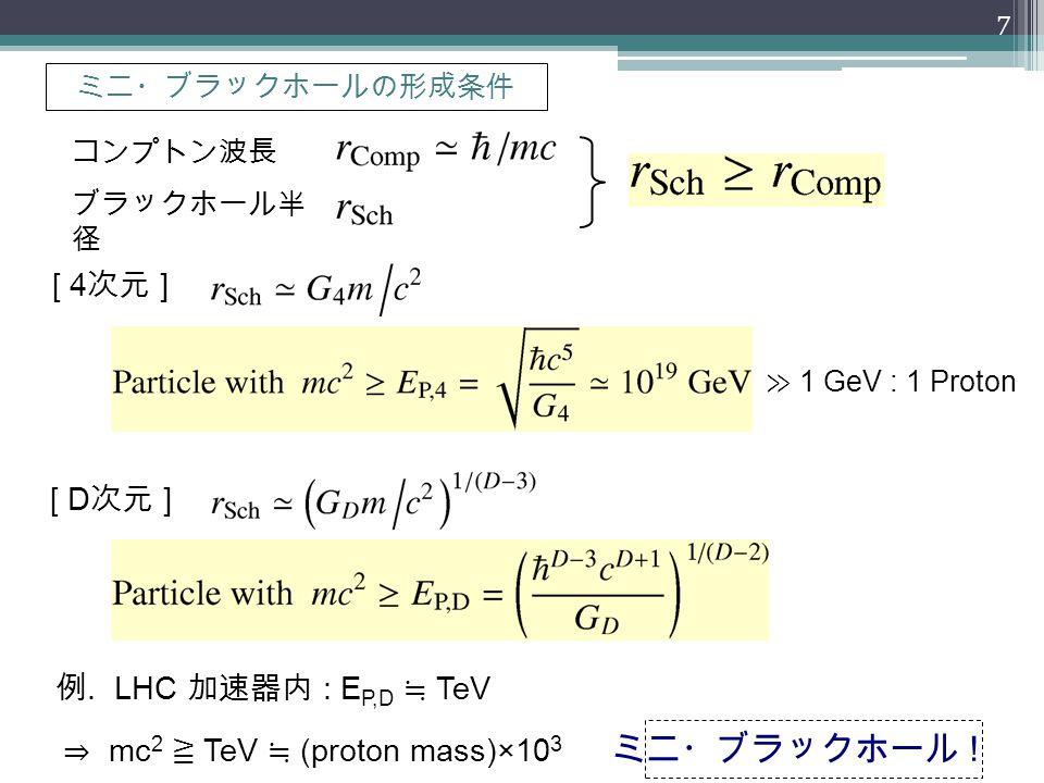 ミニ・ブラックホールの形成条件 コンプトン波長 ブラックホール半 径 [ 4 次元 ] [ D 次元 ] 例. LHC 加速器内 : E P,D ≒ TeV ⇒ mc 2 ≧ TeV ≒ (proton mass)×10 3 ミニ・ブラックホール ! ≫ 1 GeV : 1 Proton 7