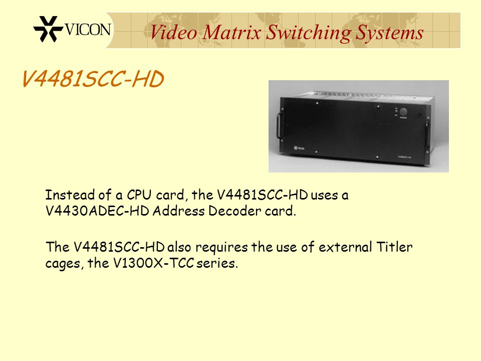 Video Matrix Switching Systems V4481SCC-HD The major difference between a V4481SCC-HD and the V1344 is the absence of an internal CPU card. The V4481S