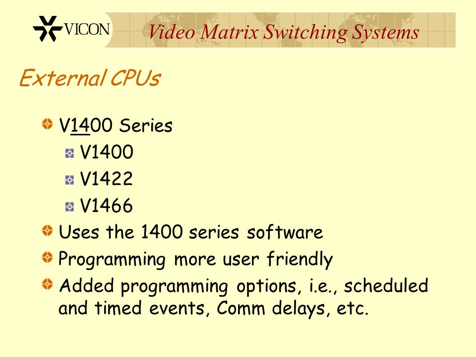 Video Matrix Switching Systems External CPUs VPS1300 Released 1990 Use the 1300 series software Provided more field programming options, i.e., alarms,
