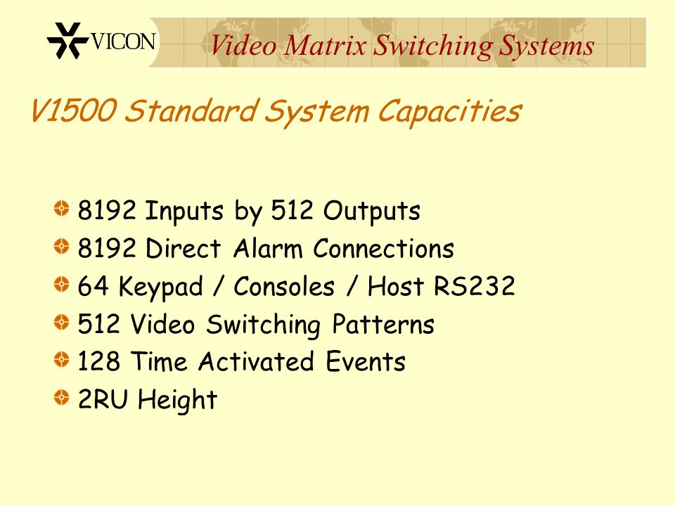 Video Matrix Switching Systems V1500 CPU Features Latest Technology Compatible with all existing Vicon products Controls Local & Remote Switching Syst