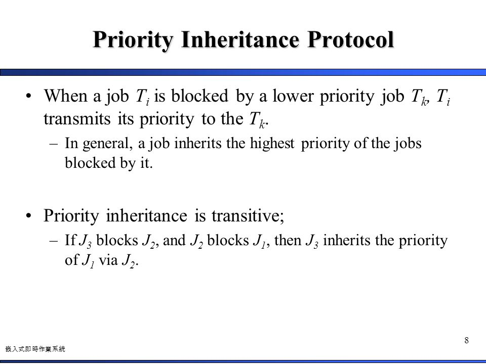 嵌入式即時作業系統 8 Priority Inheritance Protocol When a job T i is blocked by a lower priority job T k, T i transmits its priority to the T k. –In general, a