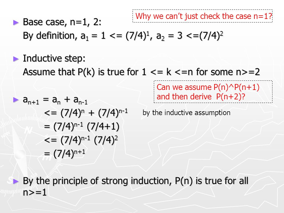 ► Base case, n=1, 2: By definition, a 1 = 1 <= (7/4) 1, a 2 = 3 <=(7/4) 2 ► Inductive step: Assume that P(k) is true for 1 =2 ► a n+1 = a n + a n-1 <= (7/4) n + (7/4) n-1 <= (7/4) n + (7/4) n-1 = (7/4) n-1 (7/4+1) = (7/4) n-1 (7/4+1) <= (7/4) n-1 (7/4) 2 <= (7/4) n-1 (7/4) 2 = (7/4) n+1 = (7/4) n+1 ► By the principle of strong induction, P(n) is true for all n>=1 by the inductive assumption Can we assume P(n)^P(n+1) and then derive P(n+2).