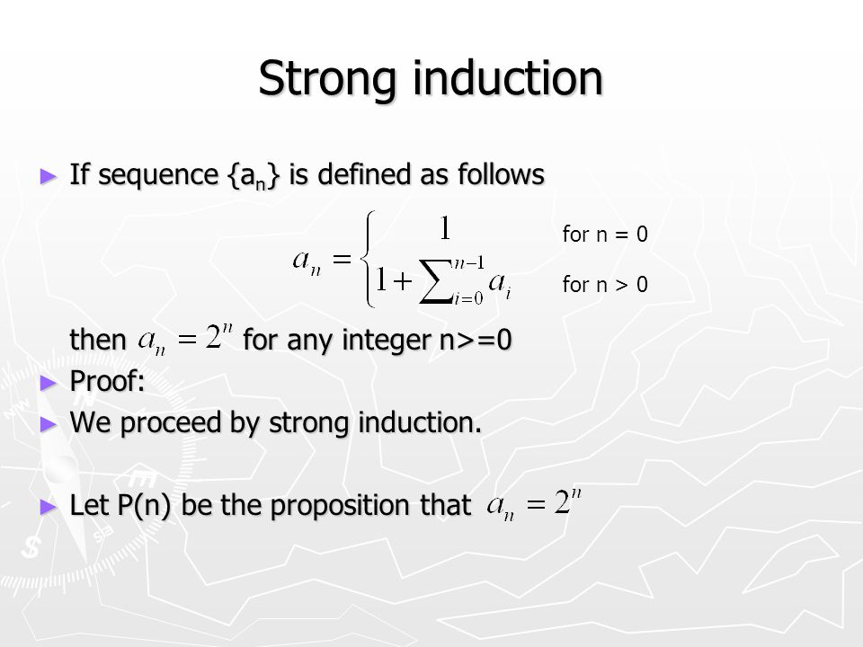 Strong induction ► If sequence {a n } is defined as follows then for any integer n>=0 ► Proof: ► We proceed by strong induction.
