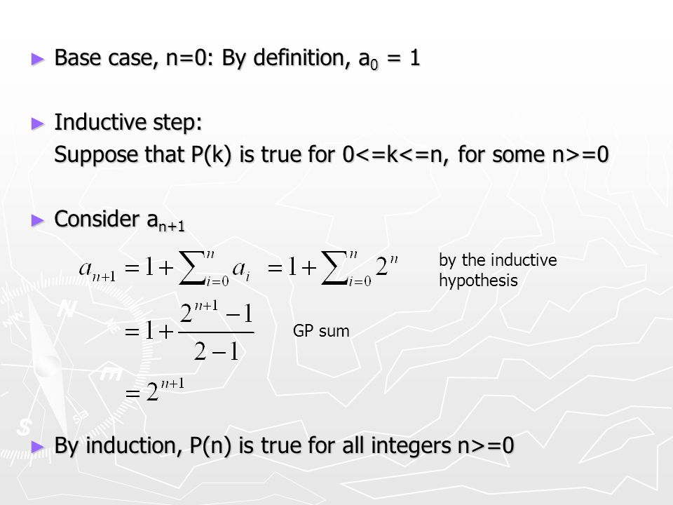 ► Base case, n=0: By definition, a 0 = 1 ► Inductive step: Suppose that P(k) is true for 0 =0 ► Consider a n+1 ► By induction, P(n) is true for all in