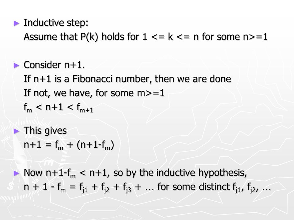 ► Inductive step: Assume that P(k) holds for 1 =1 ► Consider n+1. If n+1 is a Fibonacci number, then we are done If not, we have, for some m>=1 f m <