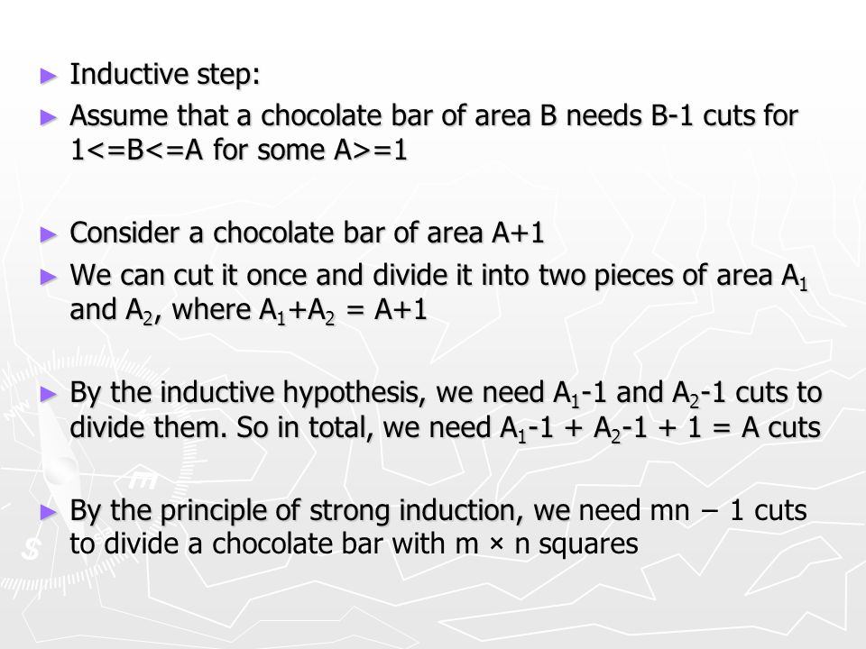 ► Inductive step: ► Assume that a chocolate bar of area B needs B-1 cuts for 1 =1 ► Consider a chocolate bar of area A+1 ► We can cut it once and divi