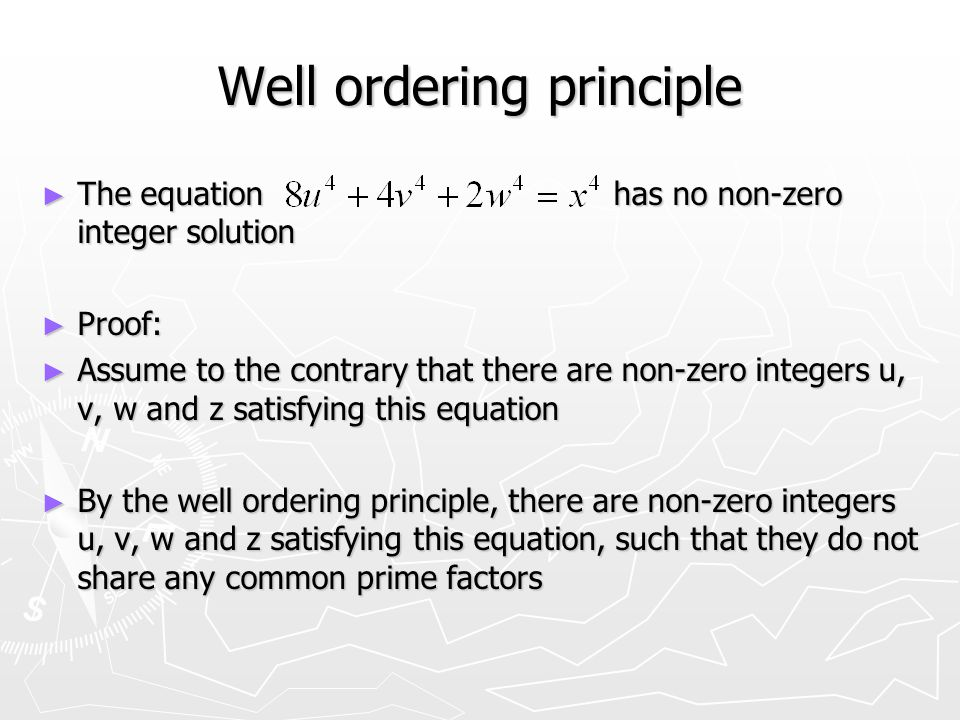 Well ordering principle ► The equation has no non-zero integer solution ► Proof: ► Assume to the contrary that there are non-zero integers u, v, w and z satisfying this equation ► By the well ordering principle, there are non-zero integers u, v, w and z satisfying this equation, such that they do not share any common prime factors