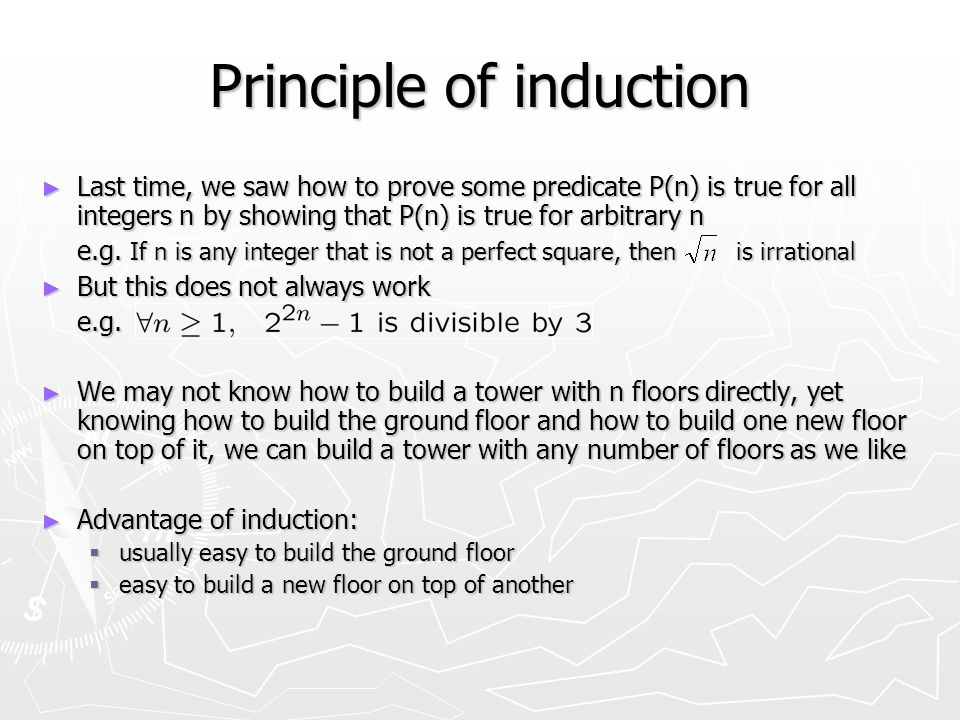 Principle of induction ► Last time, we saw how to prove some predicate P(n) is true for all integers n by showing that P(n) is true for arbitrary n e.