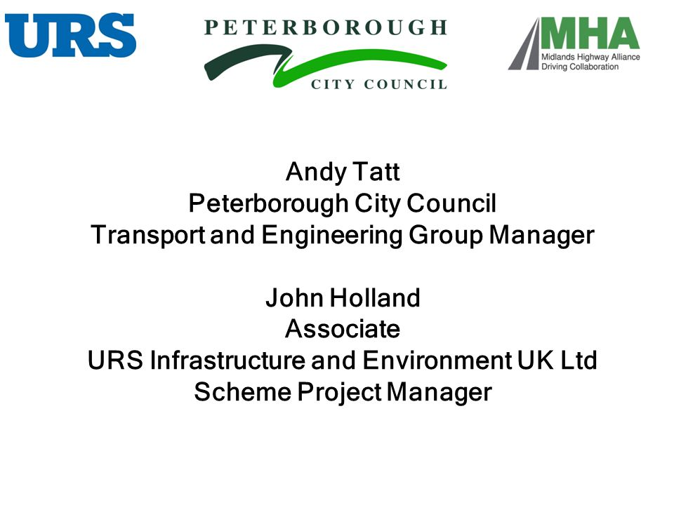 Andy Tatt Peterborough City Council Transport and Engineering Group Manager John Holland Associate URS Infrastructure and Environment UK Ltd Scheme Pr