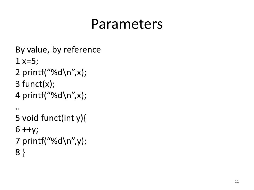 "Parameters By value, by reference 1 x=5; 2 printf(""%d\n"",x); 3 funct(x); 4 printf(""%d\n"",x);.. 5 void funct(int y){ 6 ++y; 7 printf(""%d\n"",y); 8 } 11"