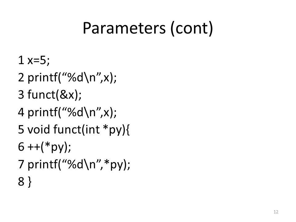 Parameters (cont) 1 x=5; 2 printf( %d\n ,x); 3 funct(&x); 4 printf( %d\n ,x); 5 void funct(int *py){ 6 ++(*py); 7 printf( %d\n ,*py); 8 } 12