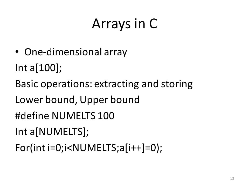 Arrays in C One-dimensional array Int a[100]; Basic operations: extracting and storing Lower bound, Upper bound #define NUMELTS 100 Int a[NUMELTS]; Fo