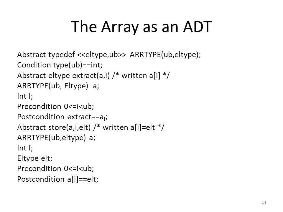 The Array as an ADT Abstract typedef > ARRTYPE(ub,eltype); Condition type(ub)==int; Abstract eltype extract(a,i) /* written a[i] */ ARRTYPE(ub, Eltype