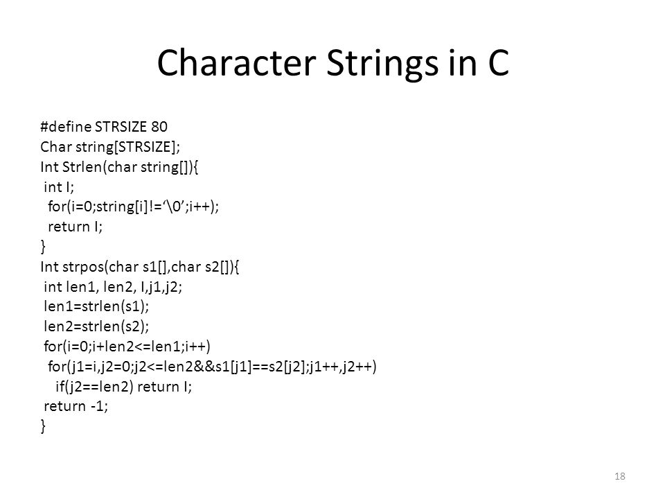 Character Strings in C #define STRSIZE 80 Char string[STRSIZE]; Int Strlen(char string[]){ int I; for(i=0;string[i]!='\0';i++); return I; } Int strpos
