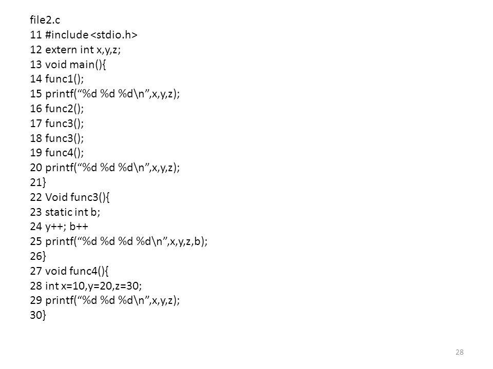 file2.c 11 #include 12 extern int x,y,z; 13 void main(){ 14 func1(); 15 printf( %d %d %d\n ,x,y,z); 16 func2(); 17 func3(); 18 func3(); 19 func4(); 20 printf( %d %d %d\n ,x,y,z); 21} 22 Void func3(){ 23 static int b; 24 y++; b++ 25 printf( %d %d %d %d\n ,x,y,z,b); 26} 27 void func4(){ 28 int x=10,y=20,z=30; 29 printf( %d %d %d\n ,x,y,z); 30} 28