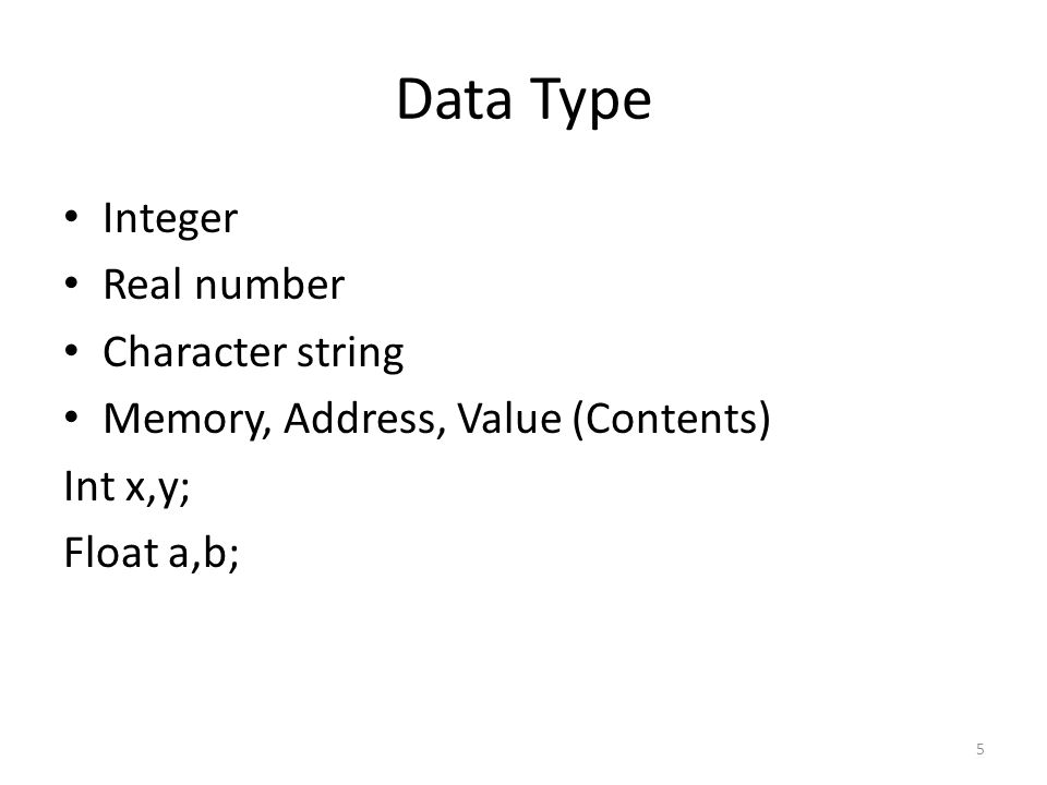 Data Type Integer Real number Character string Memory, Address, Value (Contents) Int x,y; Float a,b; 5
