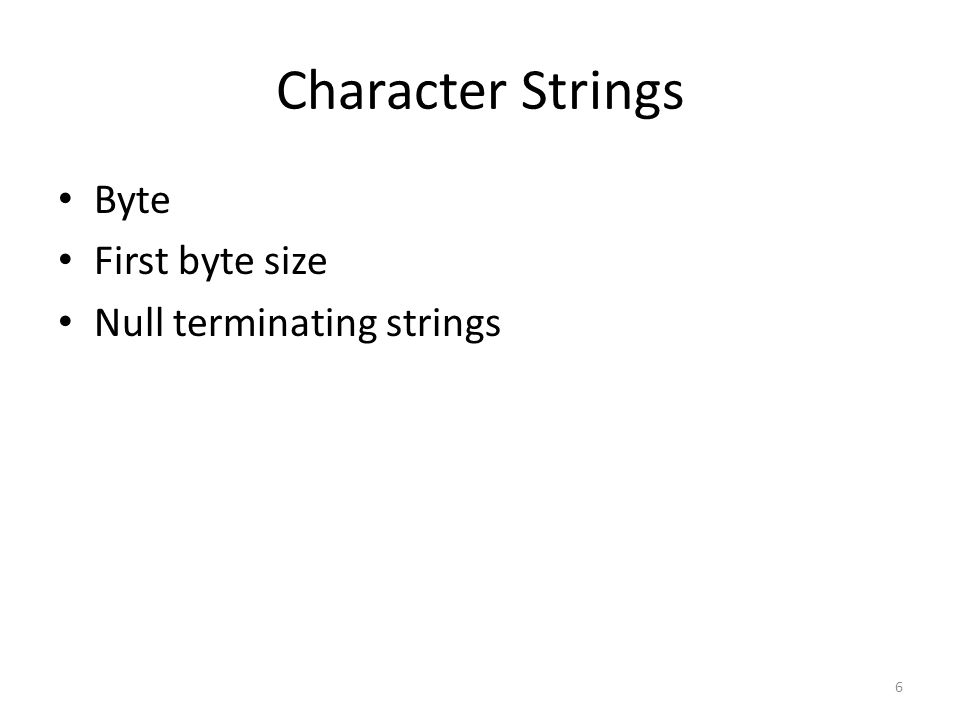 Character Strings Byte First byte size Null terminating strings 6