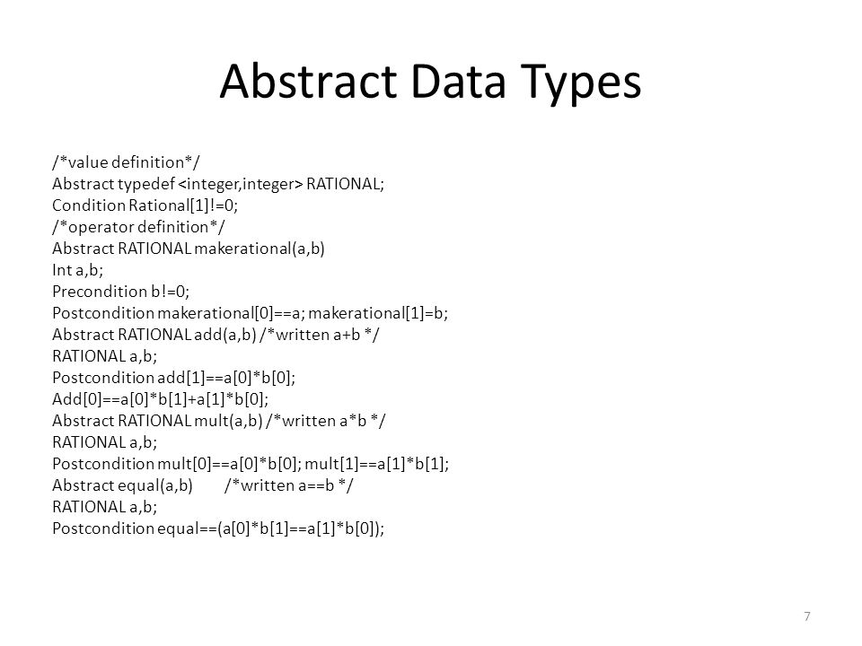 Abstract Data Types /*value definition*/ Abstract typedef RATIONAL; Condition Rational[1]!=0; /*operator definition*/ Abstract RATIONAL makerational(a