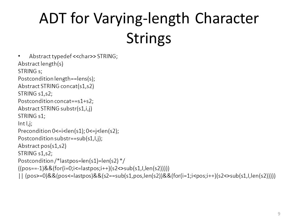 ADT for Varying-length Character Strings Abstract typedef > STRING; Abstract length(s) STRING s; Postcondition length==lens(s); Abstract STRING concat