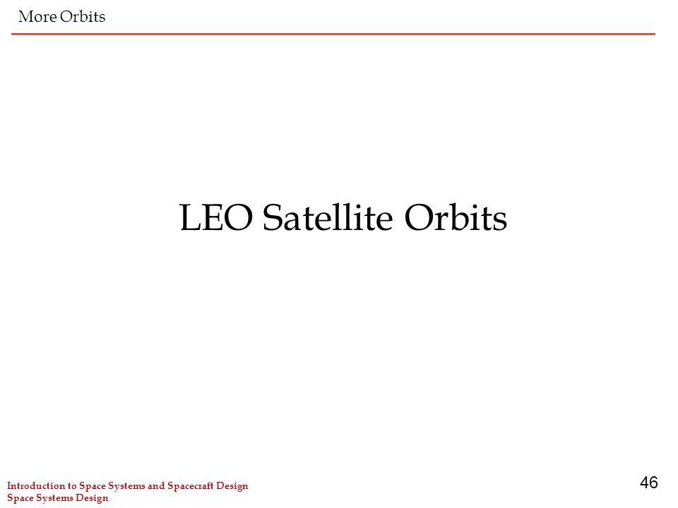 46 LEO Satellite Orbits More Orbits Introduction to Space Systems and Spacecraft Design Space Systems Design