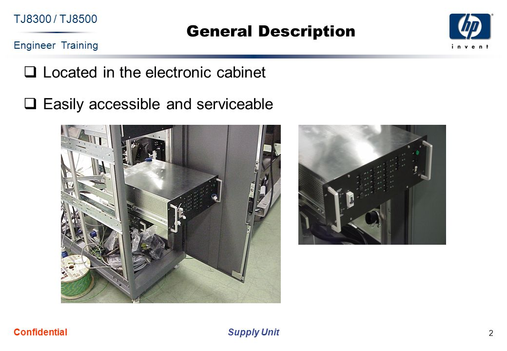 Engineer Training Supply Unit TJ8300 / TJ8500 Confidential 3 General Description (Cont.) The supply unit has four functions:  Generates all of the DC voltages in the machine  Switches voltages on/off  Protections via circuit breakers and fuses  Light indications for quick diagnostics