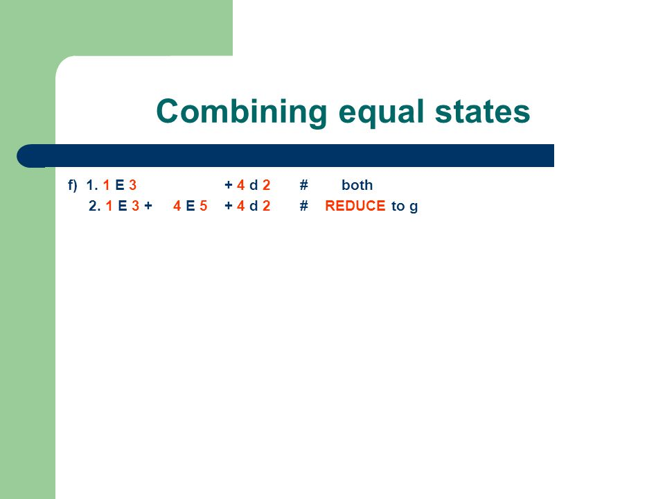 Combining equal states f) 1. 1 E 3 + 4 d 2 # both 2. 1 E 3 + 4 E 5 + 4 d 2 # REDUCE to g