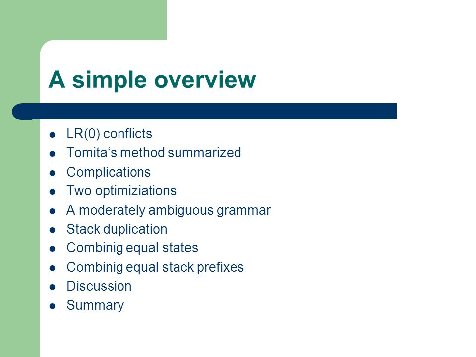 A simple overview LR(0) conflicts Tomita's method summarized Complications Two optimiziations A moderately ambiguous grammar Stack duplication Combinig equal states Combinig equal stack prefixes Discussion Summary