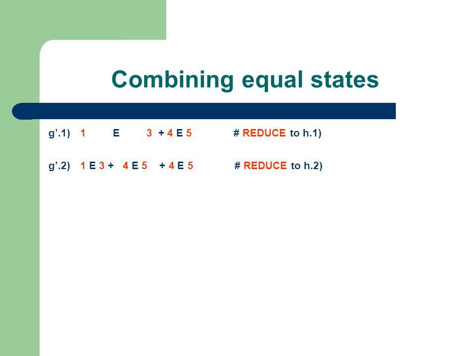 Combining equal states g'.1) 1 E 3 + 4 E 5 # REDUCE to h.1) g'.2) 1 E 3 + 4 E 5 + 4 E 5 # REDUCE to h.2)