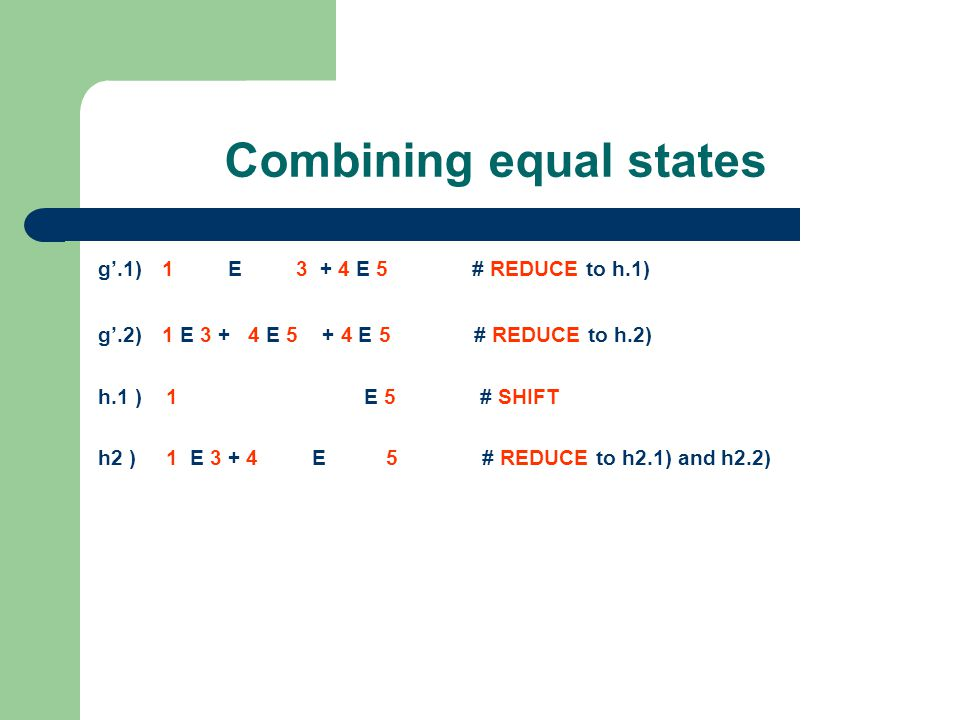 Combining equal states g'.1) 1 E 3 + 4 E 5 # REDUCE to h.1) g'.2) 1 E 3 + 4 E 5 + 4 E 5 # REDUCE to h.2) h.1 ) 1 E 5 # SHIFT h2 ) 1 E 3 + 4 E 5 # REDUCE to h2.1) and h2.2)