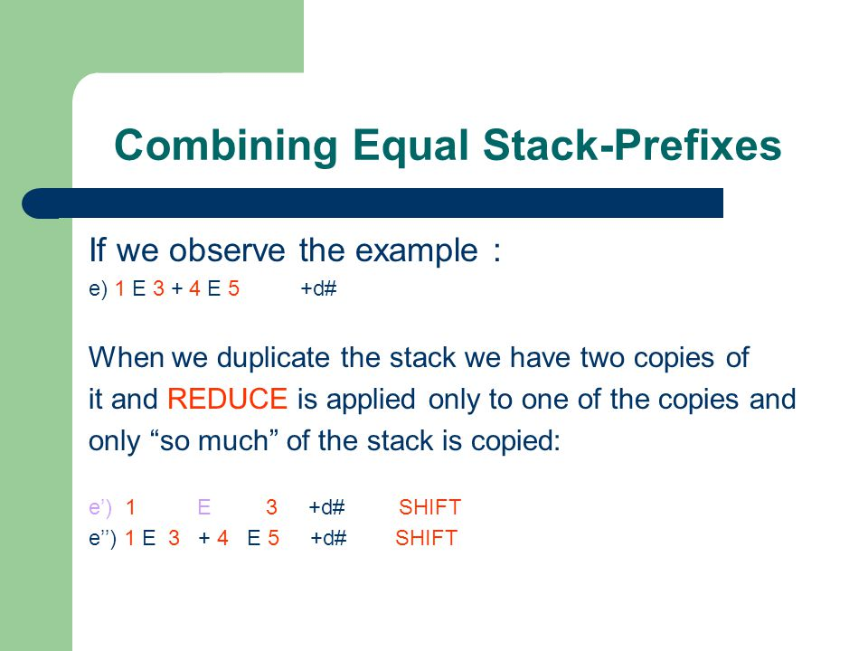 Combining Equal Stack-Prefixes If we observe the example : e) 1 E 3 + 4 E 5 +d# When we duplicate the stack we have two copies of it and REDUCE is applied only to one of the copies and only so much of the stack is copied: e') 1 E 3 +d# SHIFT e'') 1 E 3 + 4 E 5 +d# SHIFT