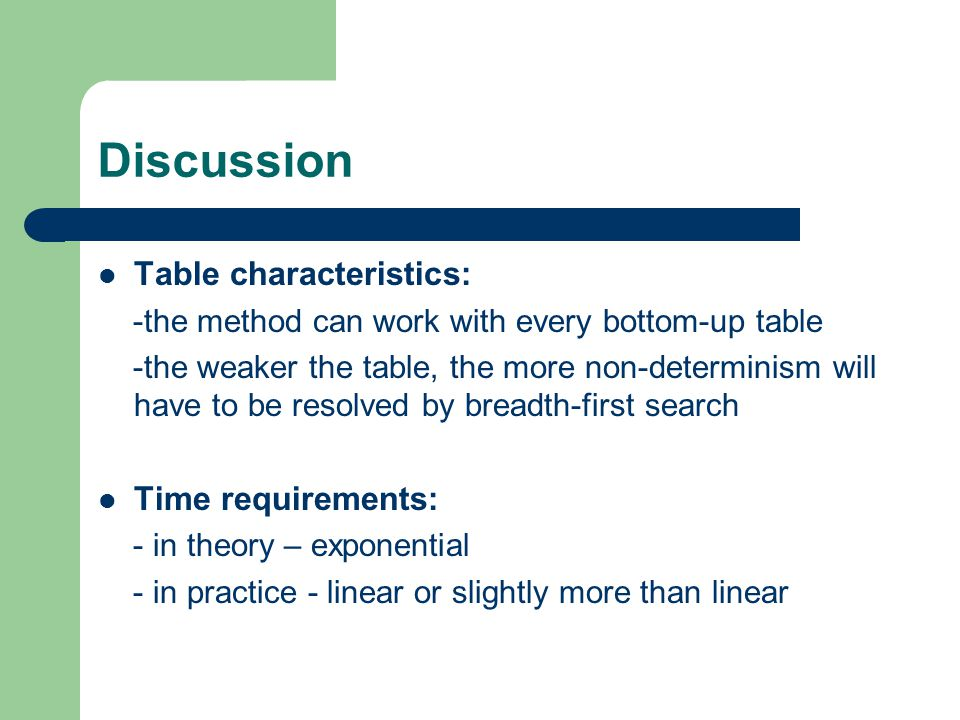 Discussion Table characteristics: -the method can work with every bottom-up table -the weaker the table, the more non-determinism will have to be resolved by breadth-first search Time requirements: - in theory – exponential - in practice - linear or slightly more than linear