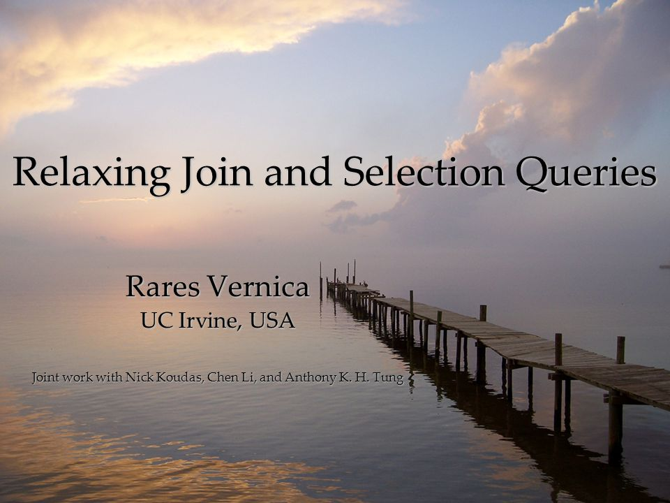 Relaxing Join and Selection Queries Rares Vernica UC Irvine, USA Joint work with Nick Koudas, Chen Li, and Anthony K. H. Tung