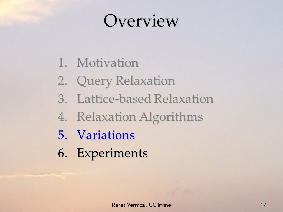 Rares Vernica, UC Irvine 17 Overview 1.Motivation 2.Query Relaxation 3.Lattice-based Relaxation 4.Relaxation Algorithms 5.Variations 6.Experiments