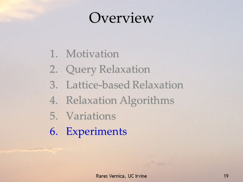 Rares Vernica, UC Irvine 19 Overview 1.Motivation 2.Query Relaxation 3.Lattice-based Relaxation 4.Relaxation Algorithms 5.Variations 6.Experiments