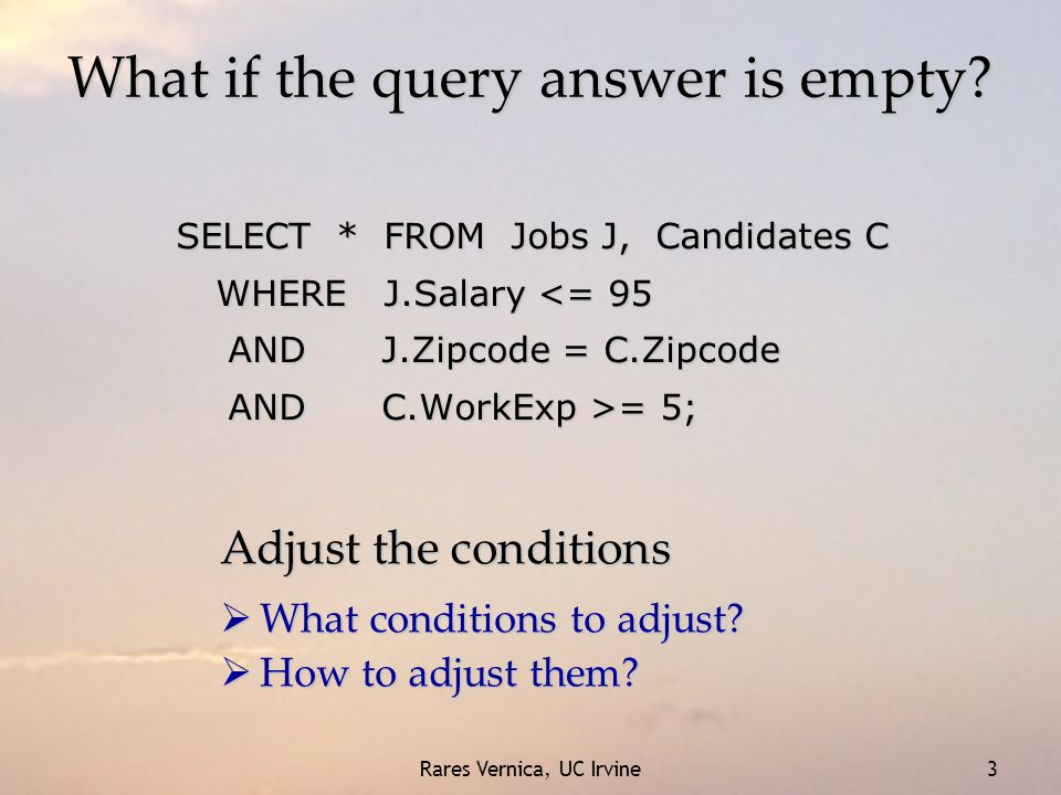 Rares Vernica, UC Irvine 3 What if the query answer is empty? SELECT * FROM Jobs J, Candidates C WHERE J.Salary <= 95 AND J.Zipcode = C.Zipcode AND J.