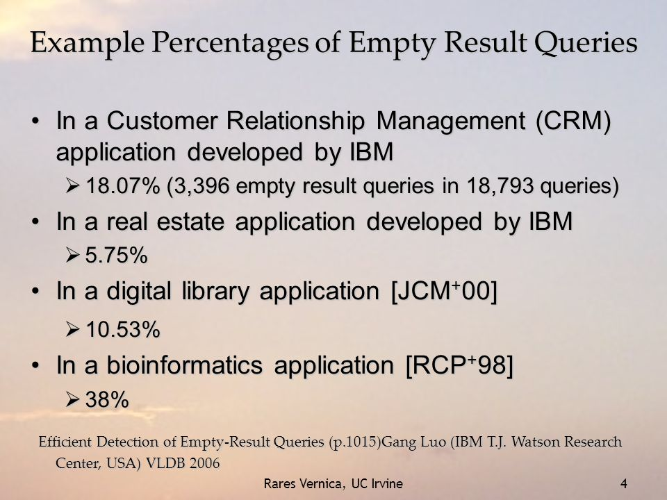 Rares Vernica, UC Irvine 4 Example Percentages of Empty Result Queries In a Customer Relationship Management (CRM) application developed by IBMIn a Cu