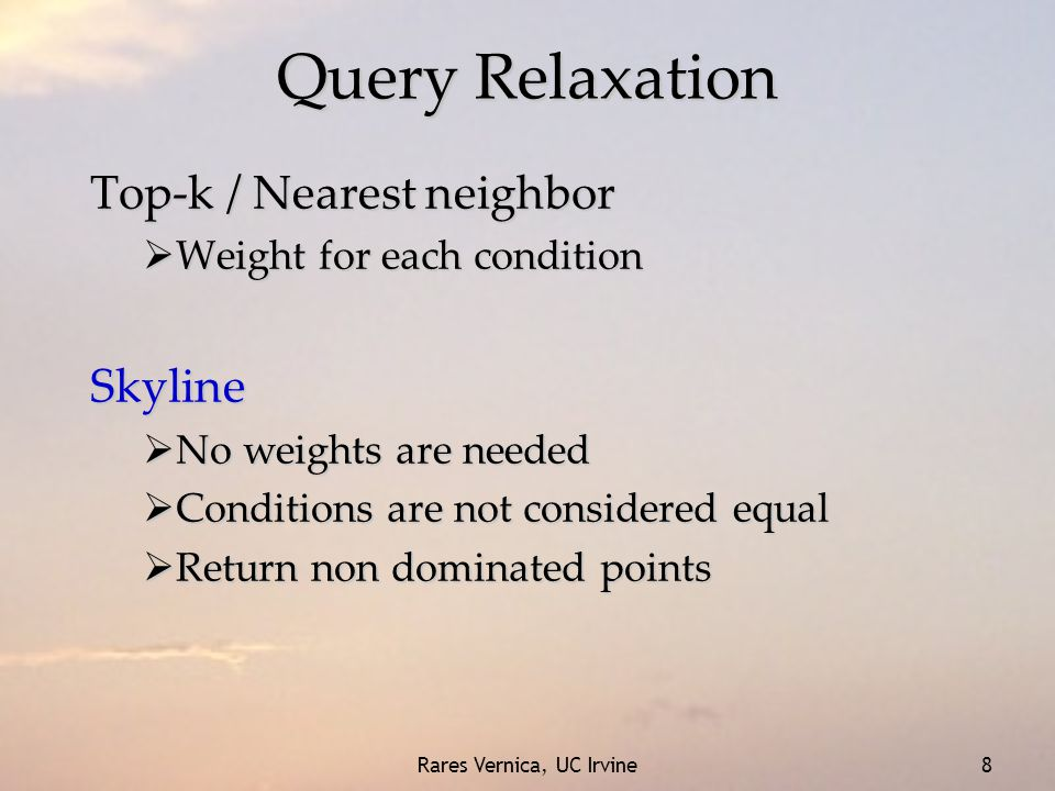 Rares Vernica, UC Irvine 8 Query Relaxation Top-k / Nearest neighbor  Weight for each condition Skyline  No weights are needed  Conditions are not