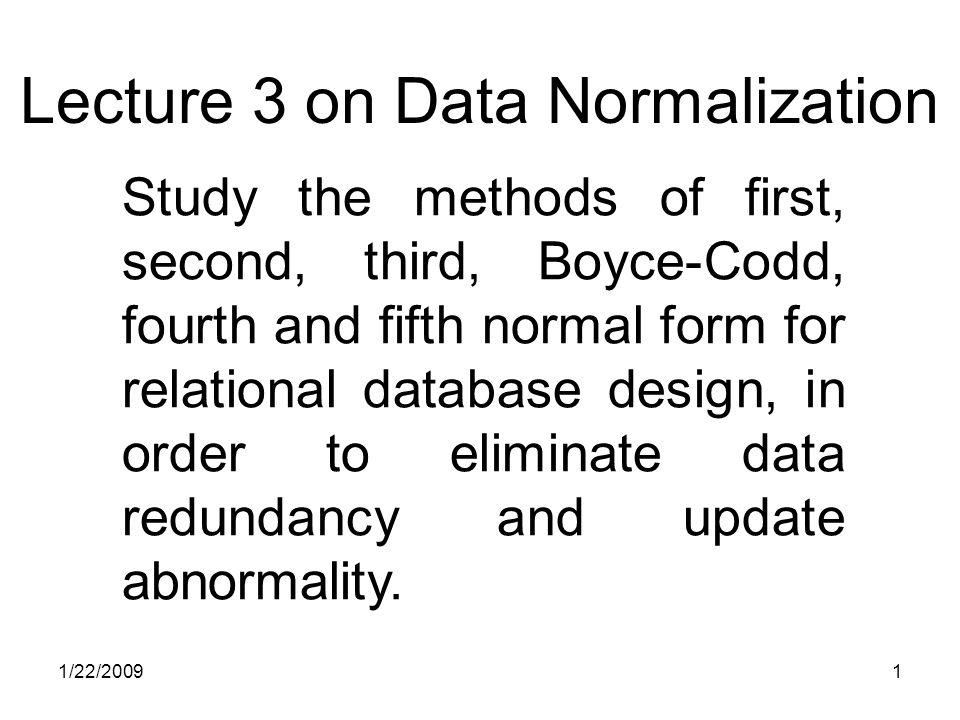 1/22/20092 Normalization Theory Refine database design to eliminate abnormalities (irregularities) of manipulating database