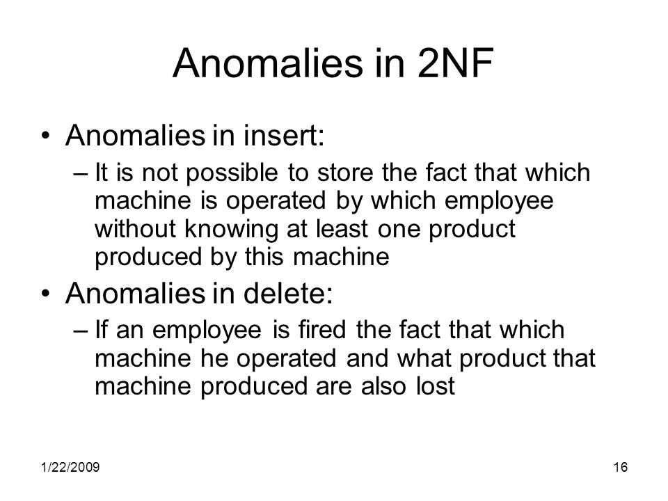 1/22/200916 Anomalies in 2NF Anomalies in insert: –It is not possible to store the fact that which machine is operated by which employee without knowing at least one product produced by this machine Anomalies in delete: –If an employee is fired the fact that which machine he operated and what product that machine produced are also lost