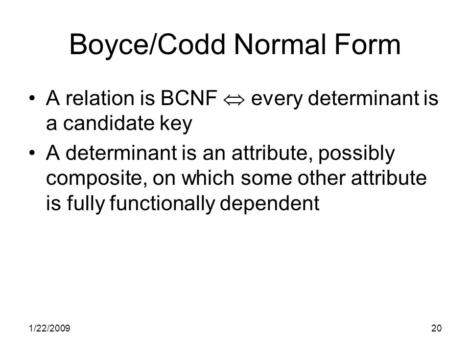 1/22/200920 Boyce/Codd Normal Form A relation is BCNF  every determinant is a candidate key A determinant is an attribute, possibly composite, on which some other attribute is fully functionally dependent