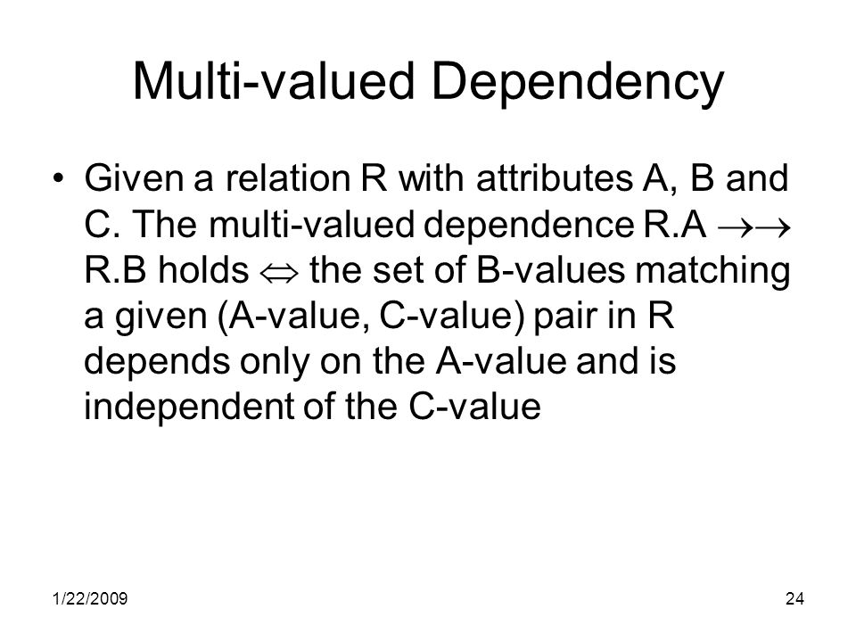 1/22/200924 Multi-valued Dependency Given a relation R with attributes A, B and C.