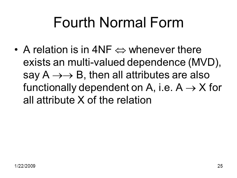 1/22/200925 Fourth Normal Form A relation is in 4NF  whenever there exists an multi-valued dependence (MVD), say A  B, then all attributes are also functionally dependent on A, i.e.