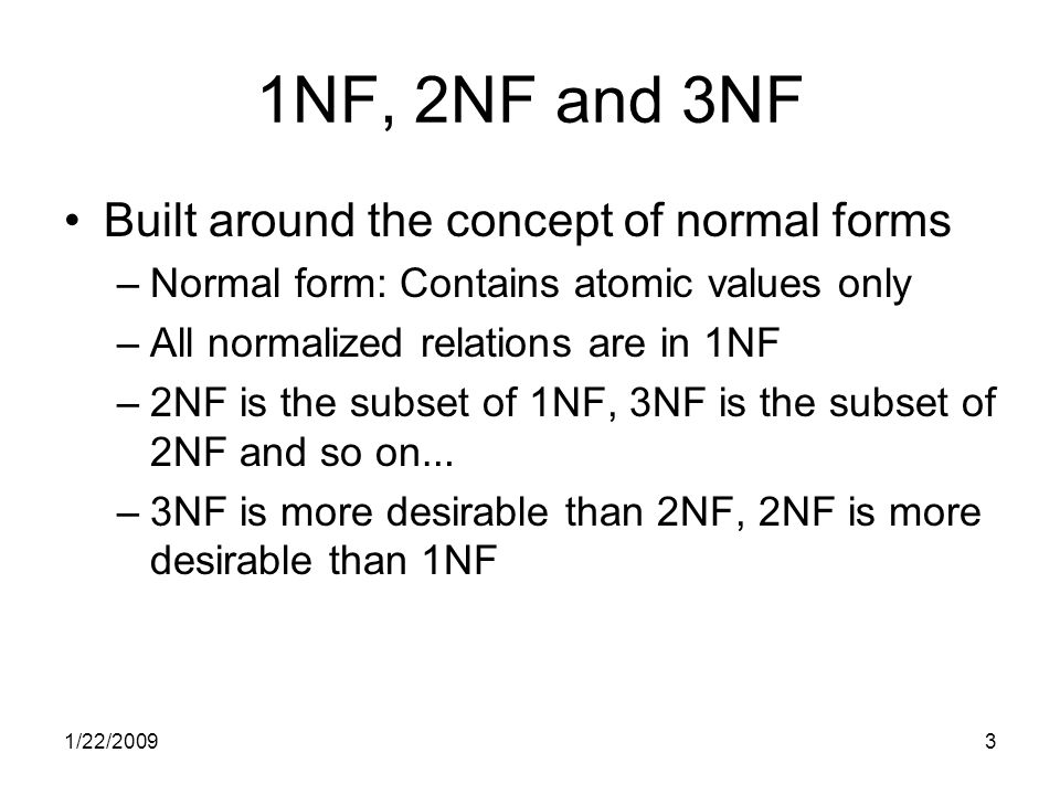 1/22/20093 1NF, 2NF and 3NF Built around the concept of normal forms –Normal form: Contains atomic values only –All normalized relations are in 1NF –2NF is the subset of 1NF, 3NF is the subset of 2NF and so on … –3NF is more desirable than 2NF, 2NF is more desirable than 1NF