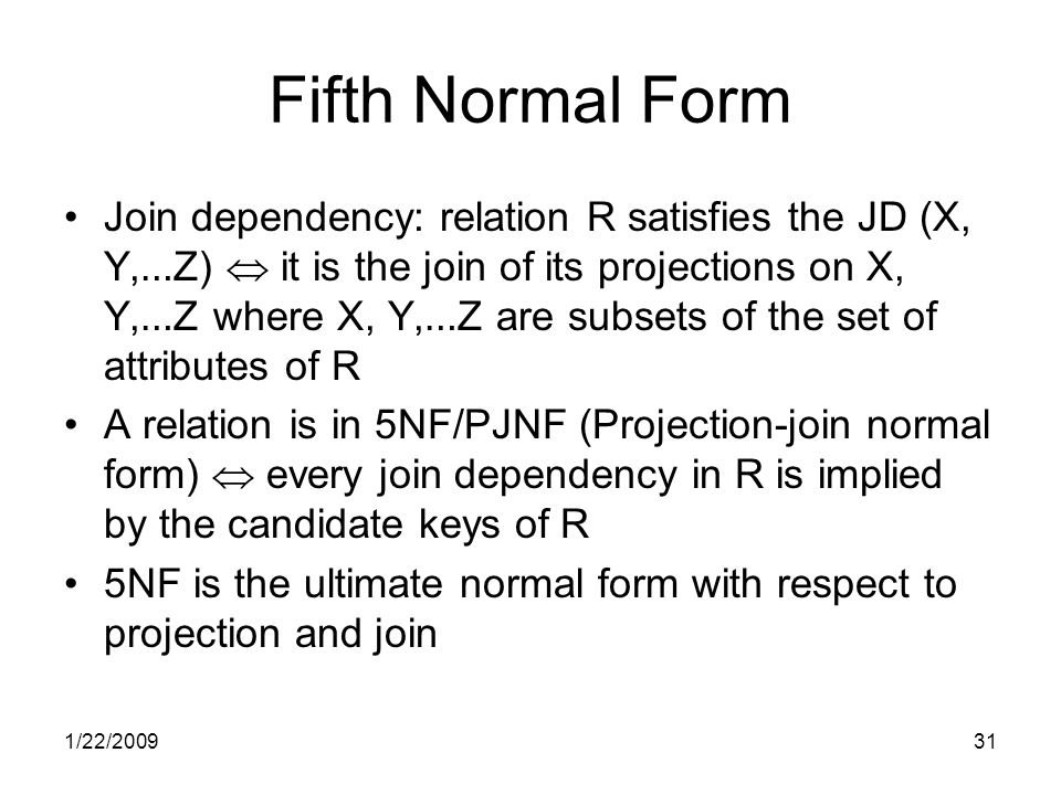 1/22/200931 Fifth Normal Form Join dependency: relation R satisfies the JD (X, Y, … Z)  it is the join of its projections on X, Y, … Z where X, Y, … Z are subsets of the set of attributes of R A relation is in 5NF/PJNF (Projection-join normal form)  every join dependency in R is implied by the candidate keys of R 5NF is the ultimate normal form with respect to projection and join