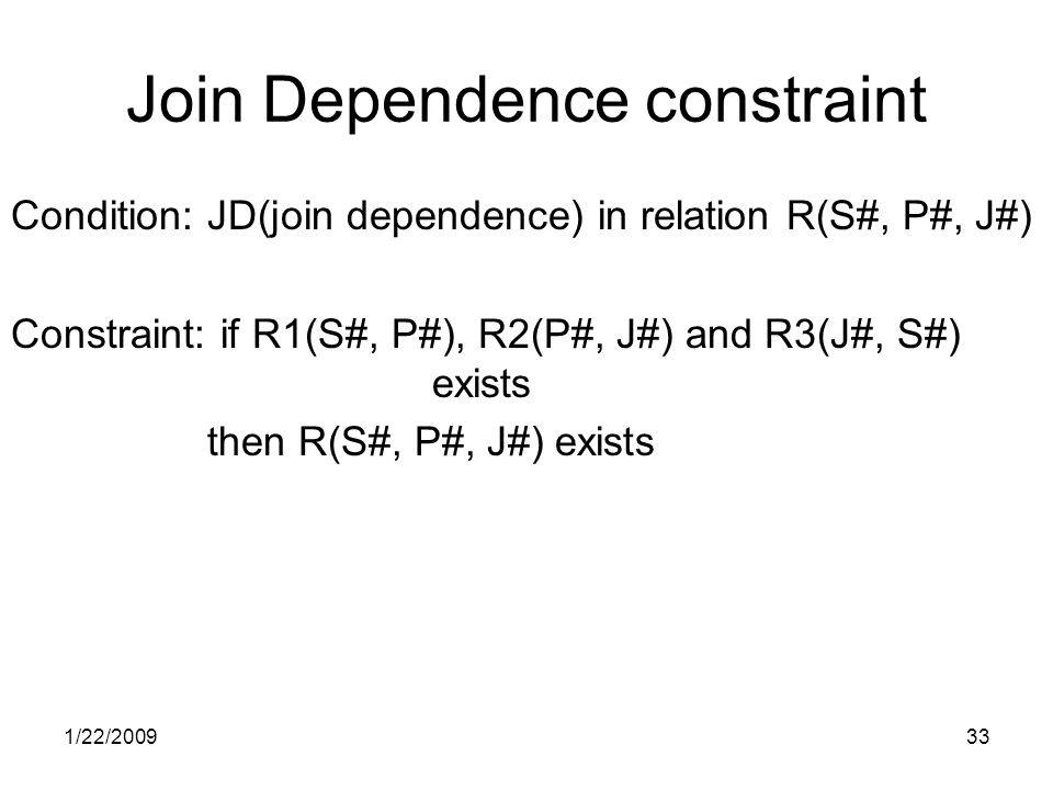 1/22/200933 Join Dependence constraint Condition: JD(join dependence) in relation R(S#, P#, J#) Constraint: if R1(S#, P#), R2(P#, J#) and R3(J#, S#) exists then R(S#, P#, J#) exists