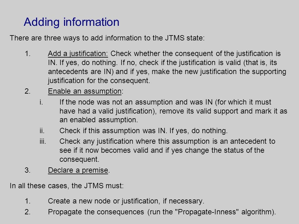 Adding information There are three ways to add information to the JTMS state: 1.Add a justification: Check whether the consequent of the justification is IN.